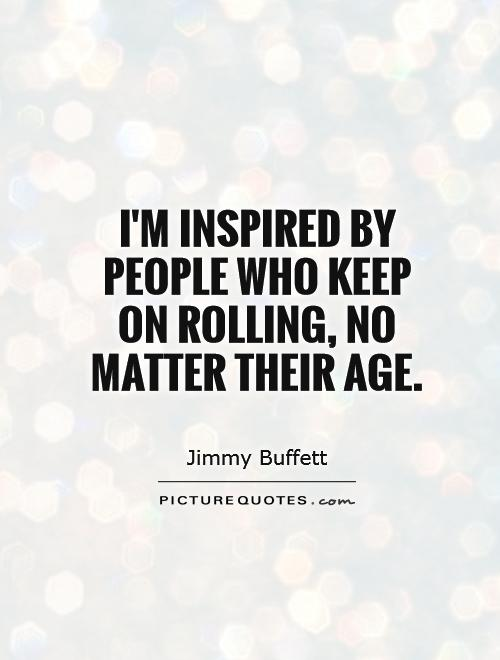 I'm inspired by people who keep on rolling, no matter their age Picture Quote #1