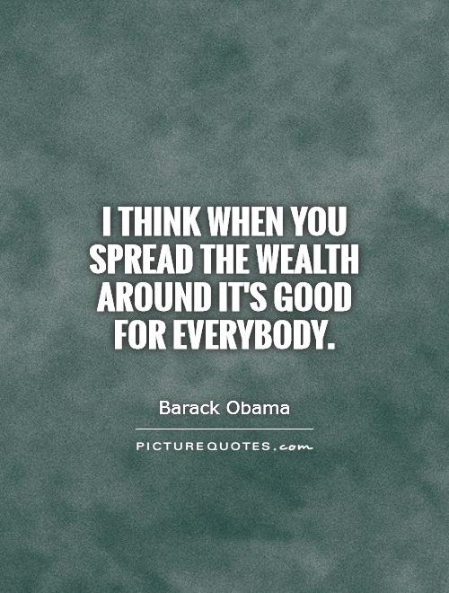 I think when you spread the wealth around it's good for everybody Picture Quote #1