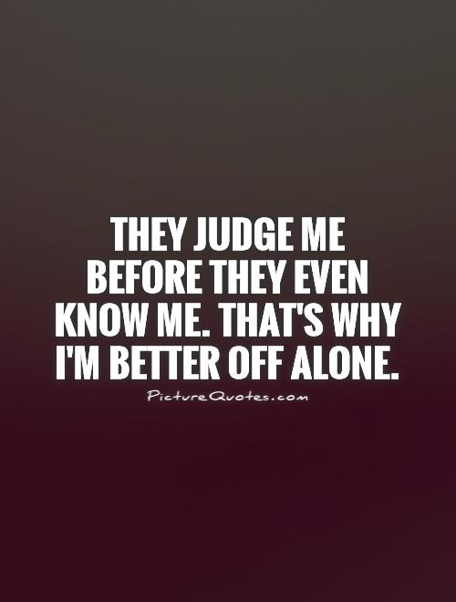 They judge me before they even know me. That's why I'm better off alone Picture Quote #1