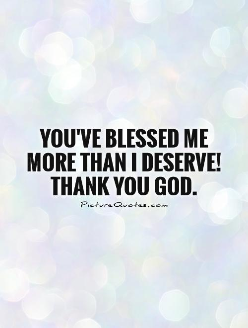 You\'ve blessed me more than I deserve! Thank you God ...