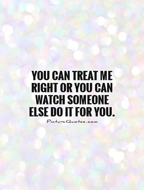 You can treat me right or you can watch someone else do it for you Picture Quote #1
