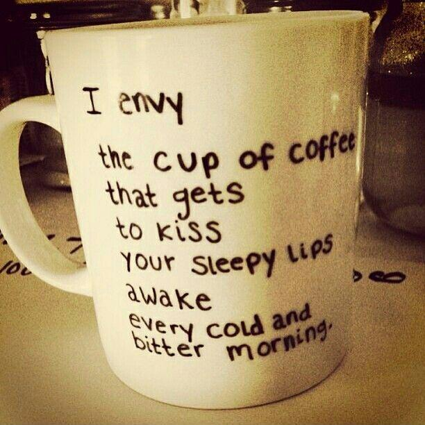I envy the cup of coffee that gets to kiss your sleepy lips awake every cold and bitter morning Picture Quote #1