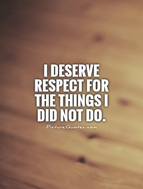 I deserve respect for the things I did not do Picture Quote #1
