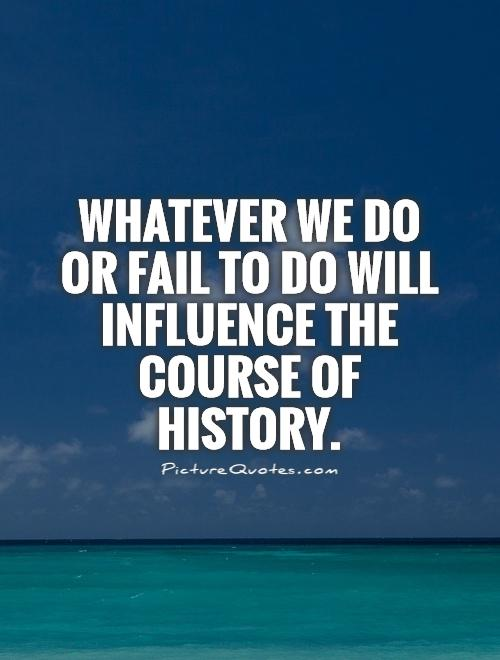 Whatever we do or fail to do will influence the course of history Picture Quote #1