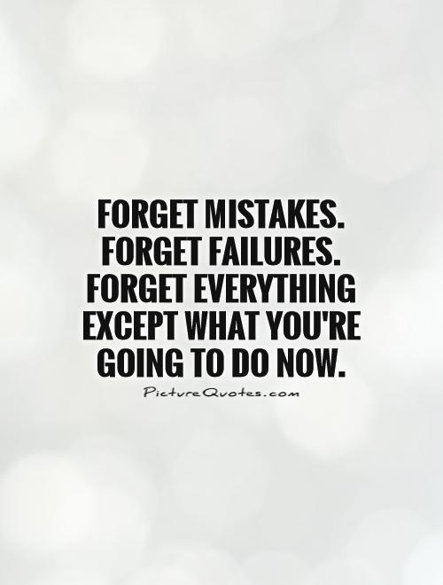 Forget mistakes. Forget failures. Forget everything except what you're going to do now Picture Quote #1