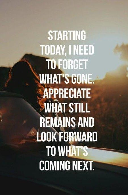 Starting today, I need to forget what's gone. Appreciate what still remains and look forward to what's coming next Picture Quote #1