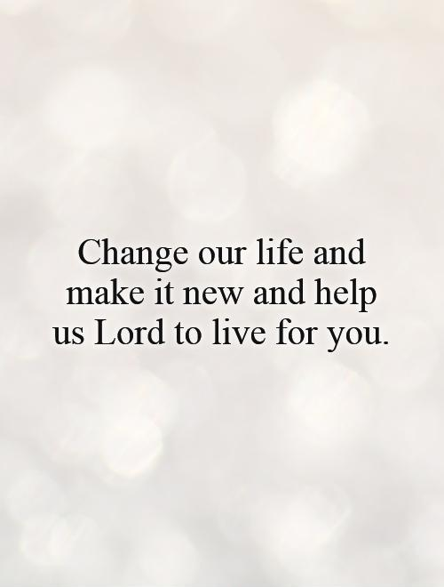 Change our life and make it new and help us Lord to live for you Picture Quote #1