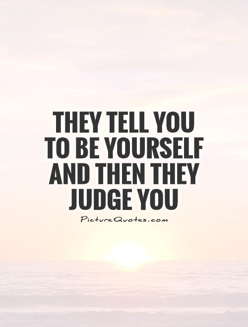 They tell you to be yourself and then they judge you Picture Quote #1