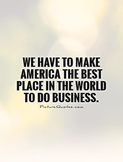 We have to make America the best place in the world to do business Picture Quote #1