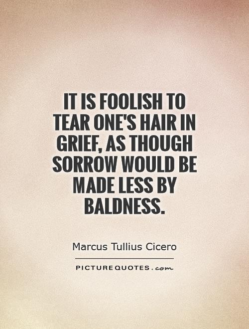 It is foolish to tear one's hair in grief, as though sorrow would be made less by baldness Picture Quote #1