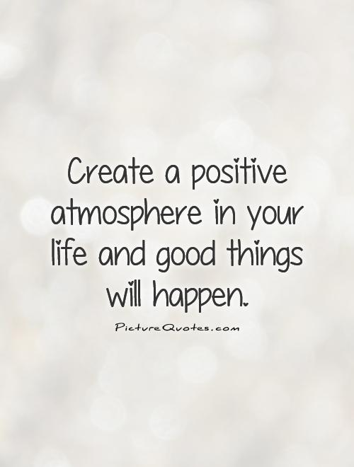 Create a positive atmosphere in your life and good things will happen Picture Quote #1
