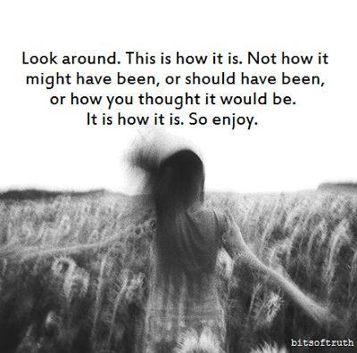 Look around. This is how it is. Not how it might have been, or should have been, or how you thought it would be. It is how it is. So enjoy Picture Quote #1