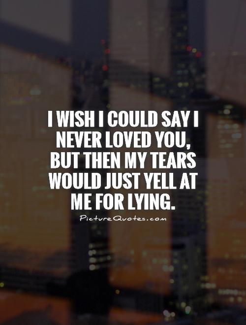 I wish I could say I never loved you, but then my tears would just yell at me for lying Picture Quote #1