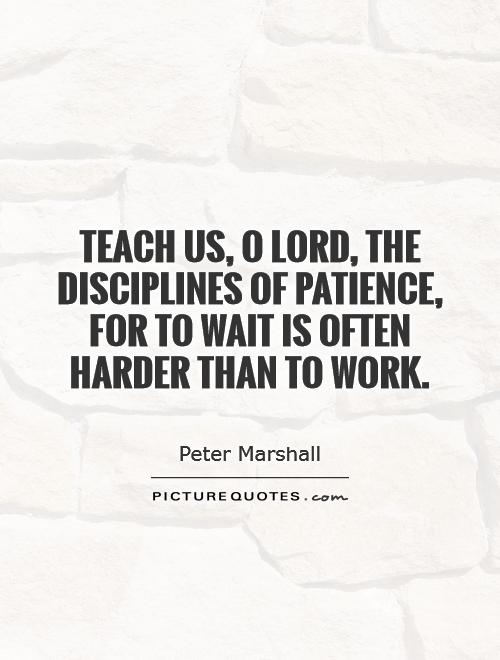 Teach us, O Lord, the disciplines of patience, for to wait is often harder than to work Picture Quote #1