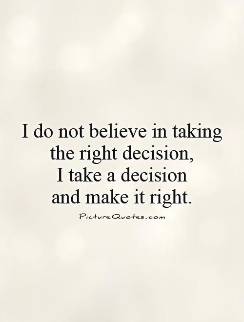 Making The Right Decision In Life Quotes: I Do Not Believe In Taking The Right Decision, I Take A