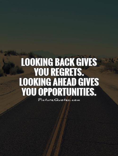 Looking back gives you regrets.  Looking ahead gives you opportunities Picture Quote #1