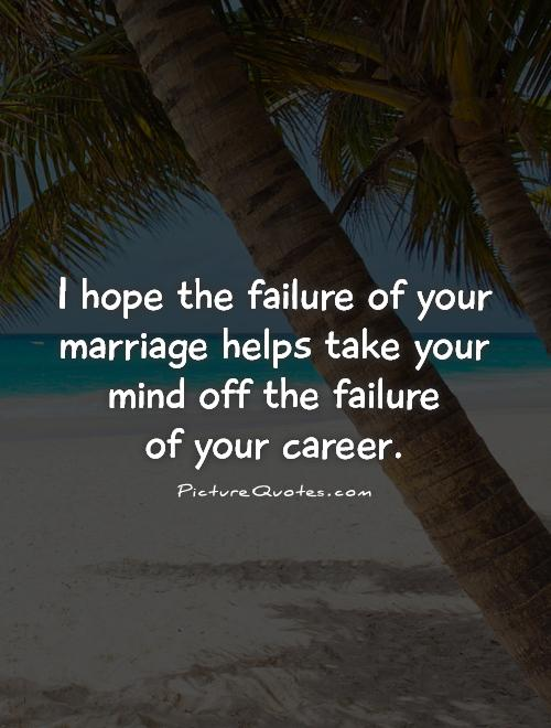I hope the failure of your marriage helps take your mind off the failure  of your career Picture Quote #1