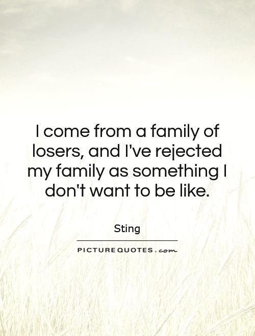 I come from a family of losers, and I've rejected my family as something I don't want to be like Picture Quote #1