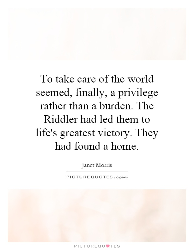 To take care of the world seemed, finally, a privilege rather than a burden. The Riddler had led them to life's greatest victory. They had found a home Picture Quote #1