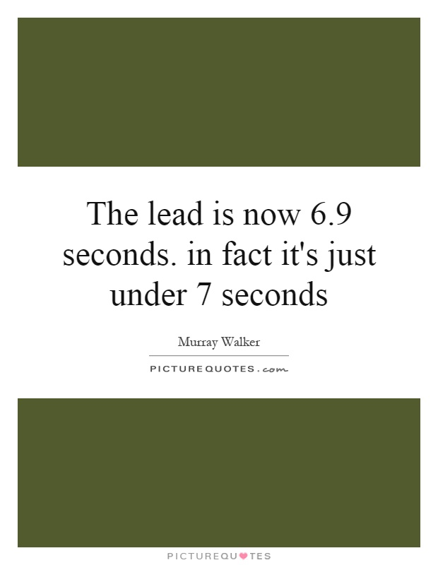 The lead is now 6.9 seconds. in fact it's just under 7 seconds Picture Quote #1