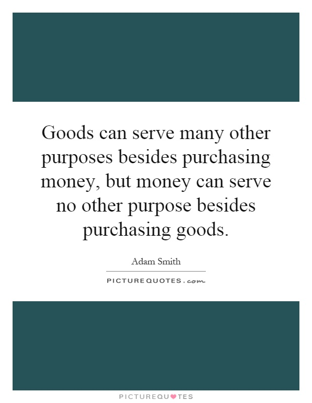 Goods can serve many other purposes besides purchasing money, but money can serve no other purpose besides purchasing goods Picture Quote #1