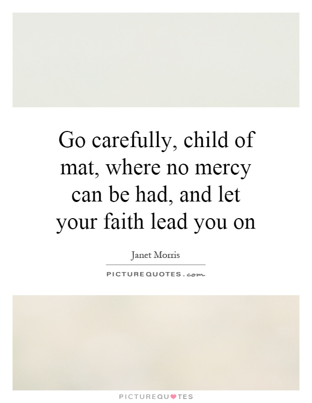Go carefully, child of mat, where no mercy can be had, and let your faith lead you on Picture Quote #1