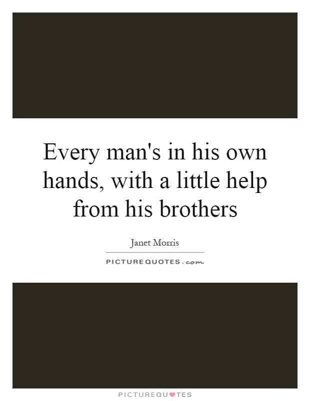 Every man's in his own hands, with a little help from his brothers Picture Quote #1