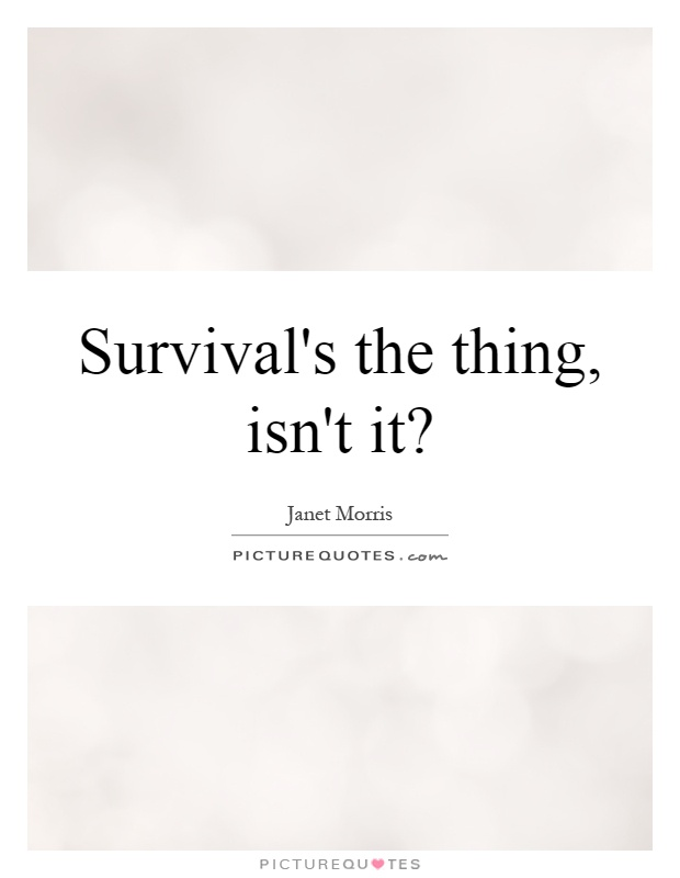 Survival's the thing, isn't it? Picture Quote #1
