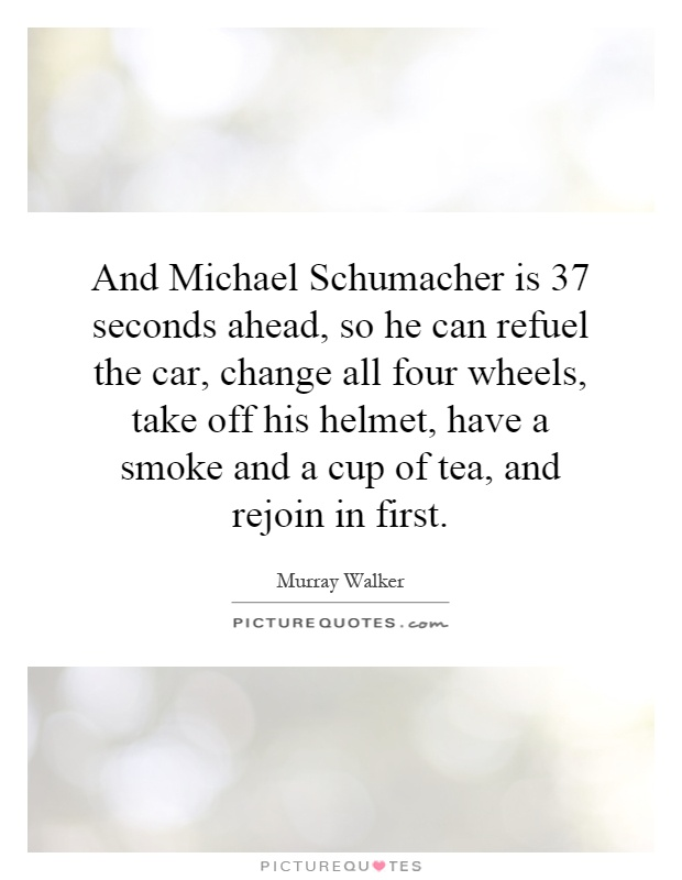 And Michael Schumacher is 37 seconds ahead, so he can refuel the car, change all four wheels, take off his helmet, have a smoke and a cup of tea, and rejoin in first Picture Quote #1