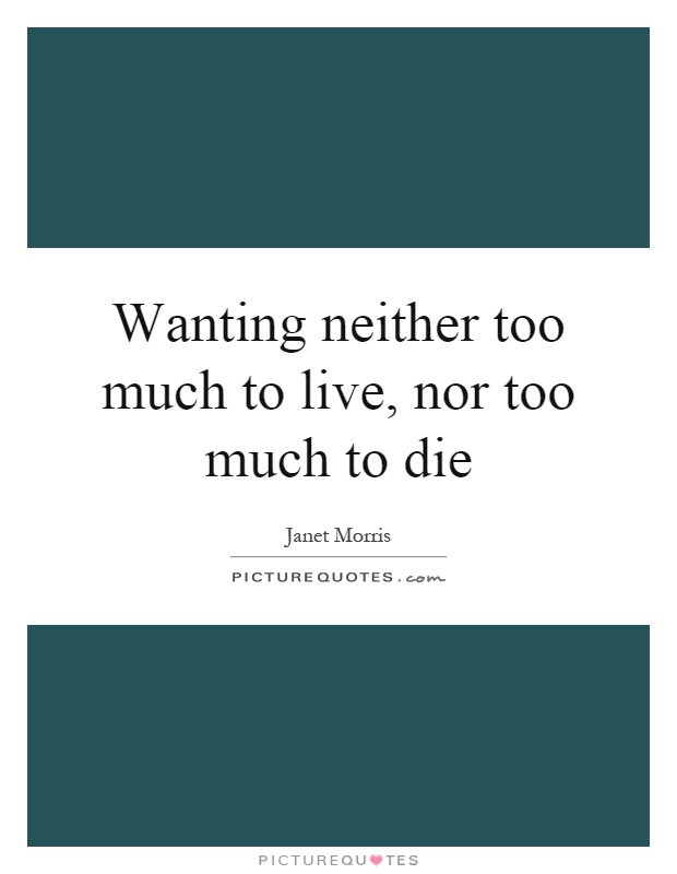 Wanting neither too much to live, nor too much to die Picture Quote #1