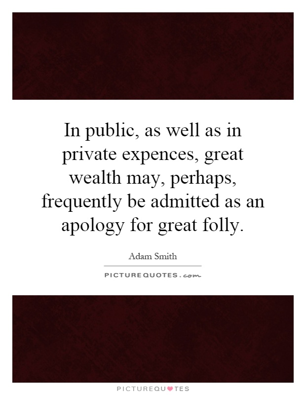 In public, as well as in private expences, great wealth may, perhaps, frequently be admitted as an apology for great folly Picture Quote #1