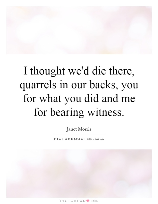 I thought we'd die there, quarrels in our backs, you for what you did and me for bearing witness Picture Quote #1