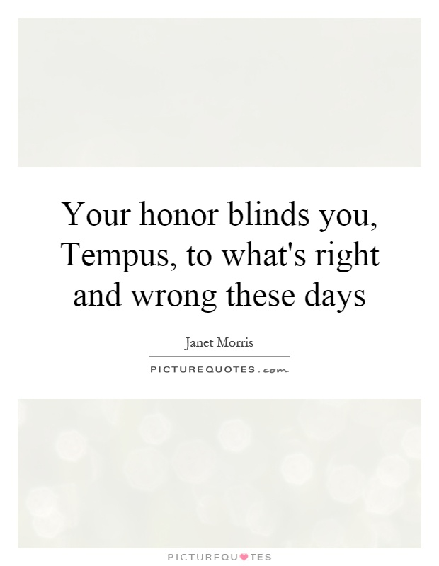 Your honor blinds you, Tempus, to what's right and wrong these days Picture Quote #1