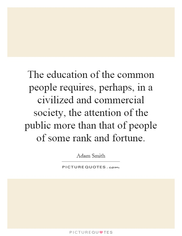 The education of the common people requires, perhaps, in a civilized and commercial society, the attention of the public more than that of people of some rank and fortune Picture Quote #1