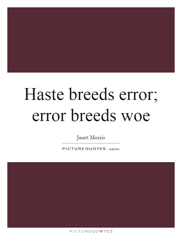 Haste breeds error; error breeds woe Picture Quote #1