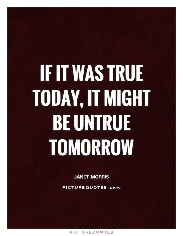 If it was true today, it might be untrue tomorrow Picture Quote #1