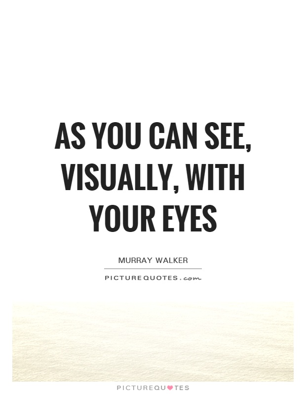 As you can see, visually, with your eyes Picture Quote #1