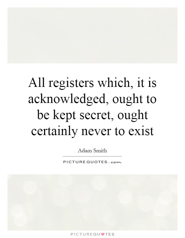 All registers which, it is acknowledged, ought to be kept secret, ought certainly never to exist Picture Quote #1