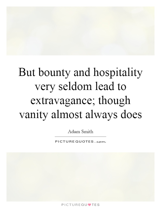 But bounty and hospitality very seldom lead to extravagance; though vanity almost always does Picture Quote #1