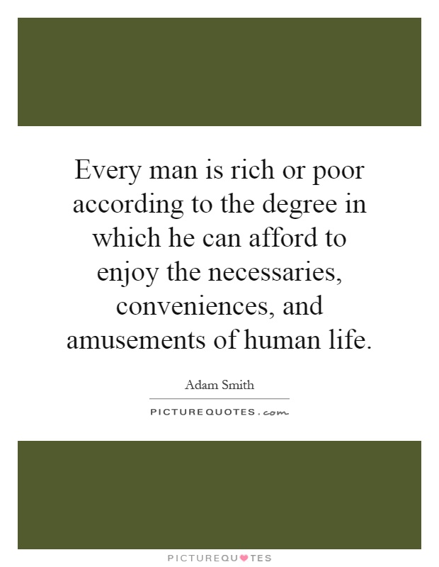 Every man is rich or poor according to the degree in which he can afford to enjoy the necessaries, conveniences, and amusements of human life Picture Quote #1