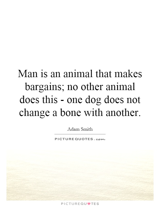 Man is an animal that makes bargains; no other animal does this - one dog does not change a bone with another Picture Quote #1
