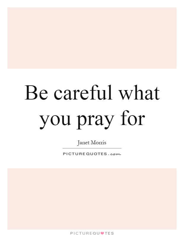 Be careful what you pray for Picture Quote #1