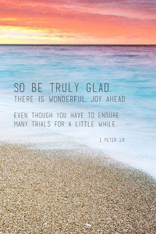 So be truly glad. There is wonderful joy ahead. Even though you have to endure many trials for a little while Picture Quote #1