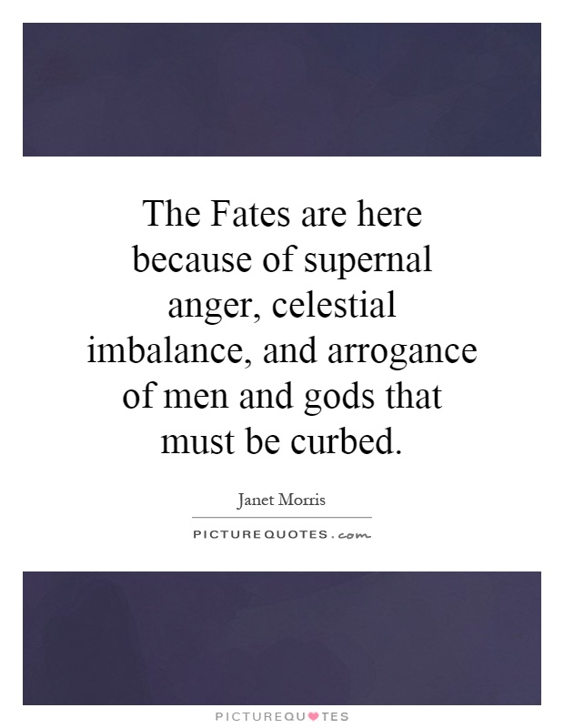 The Fates are here because of supernal anger, celestial imbalance, and arrogance of men and gods that must be curbed Picture Quote #1