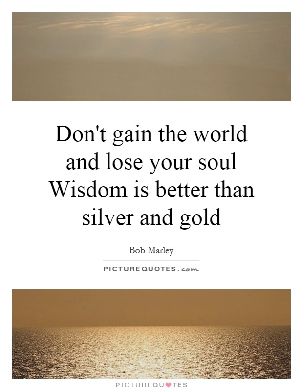 Don't gain the world and lose your soul Wisdom is better than silver and gold Picture Quote #1