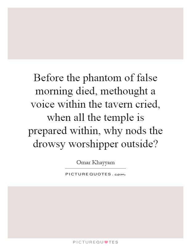 Before the phantom of false morning died, methought a voice within the tavern cried, when all the temple is prepared within, why nods the drowsy worshipper outside? Picture Quote #1
