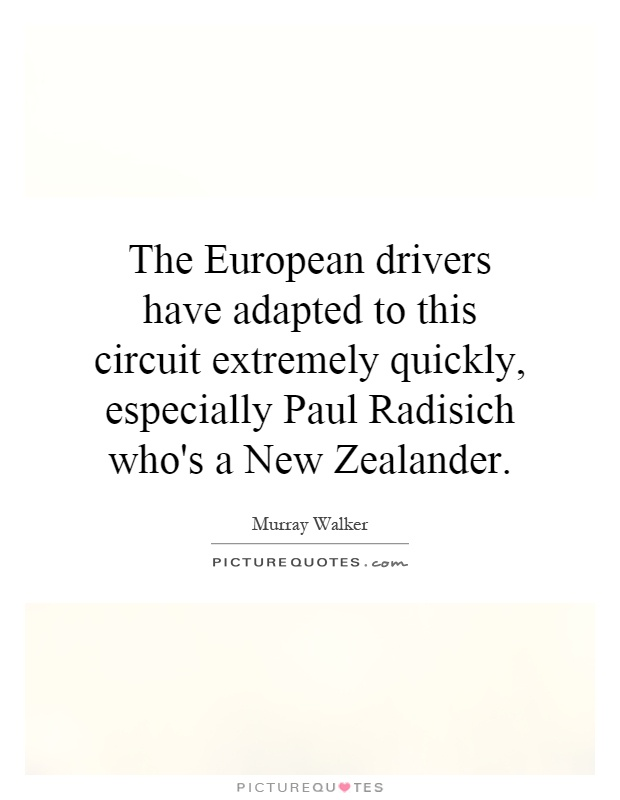 The European drivers have adapted to this circuit extremely quickly, especially Paul Radisich who's a New Zealander Picture Quote #1