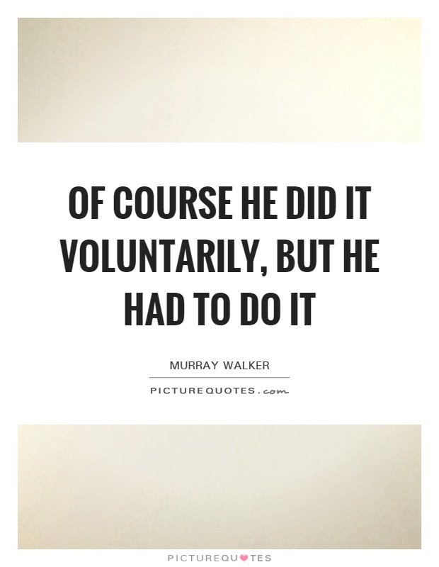 Of course he did it voluntarily, but he had to do it Picture Quote #1