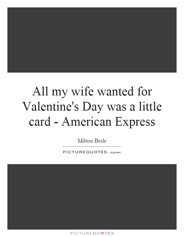 All my wife wanted for Valentine's Day was a little card - American Express Picture Quote #1
