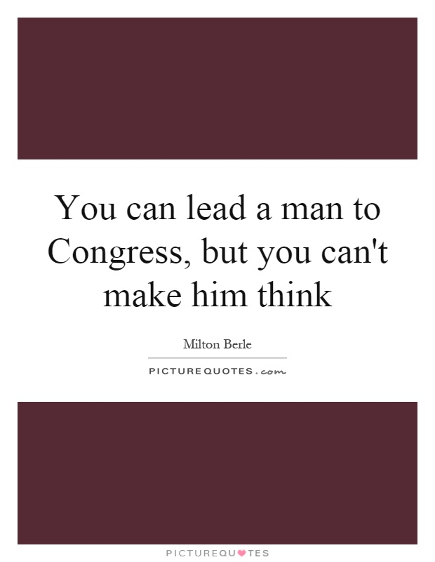 You can lead a man to Congress, but you can't make him think Picture Quote #1